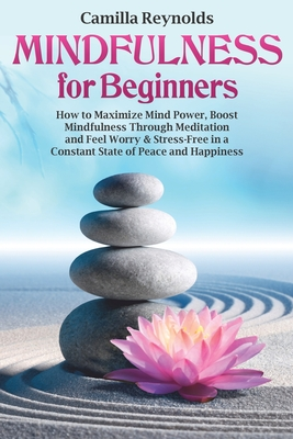 Mindfulness for Beginners: How to Maximize Mind Power, Boost Mindfulness Through Meditation and Feel Worry & Stress-Free in a Constant State of Peace and Happiness (guide, exercises)
