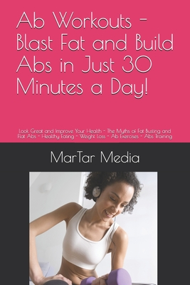 Ab Workouts - Blast Fat and Build Abs in Just 30 Minutes a Day!: Look Great and Improve Your Health - The Myths of Fat Busting and Flat Abs - Healthy Eating - Weight Loss - Ab Exercises - Abs Training