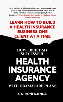 How I Built My Successful Health Insurance Agency with Obamacare Plans: Learn How To Build A Health Insurance Business One Client at A Time
