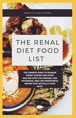 The Renal Diet Food List: The Compete Guide To Manage Kidney Disease And Avoid Dialysis With Low Sodium, Low Potassium, And Low Phosphorus Recipes That Actually Taste