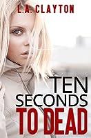 Ten Seconds to Dead (Ten Seconds, #1)