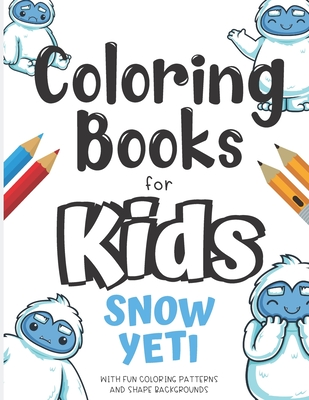 Coloring Books For Kids Snow Yeti With Fun Coloring Patterns And Shape Backgrounds: Coloring Book with Fun Creative and Imagination Inspiring Designs for Kids and Adults of All Ages. Great for Mindfulness and Keeping Children Busy.