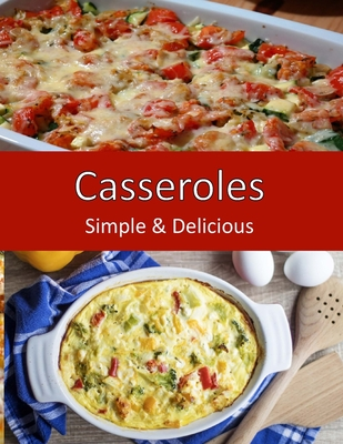 Casseroles, Simple & Delicious: Home Cooking for Family, Potlucks and Parties