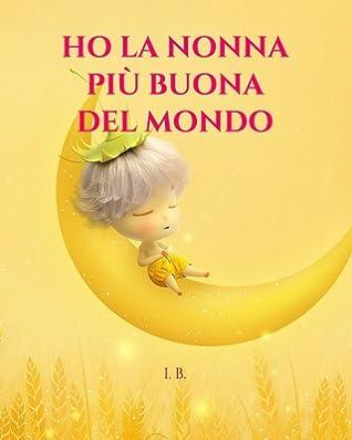 Ho La Nonna Pi� Buona del Mondo: Libro per la nonna, compleanno della nonna, Festa dei nonni - Libro da colorare, compilare e regalare alla nonna - Per bambini dai 4 anni in su