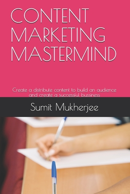 Content Marketing MasterMind: Create a distribute content to build an audience and create a successful bussiness