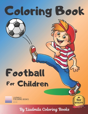 Coloring Book Football For Children A Coloring Book For Kids With Fantastic Drawing Of Football Players And More Coloring Pictures For Childrens By Liudmila Coloring Books