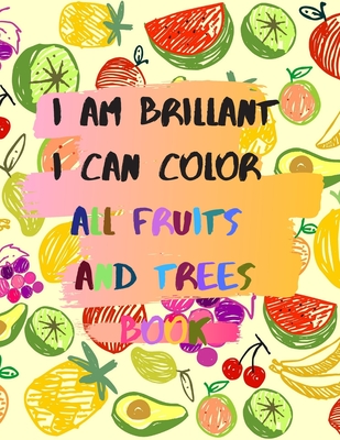 I am brillant I can color all fruits and trees Book: A coloring book for girls and boys 114 pages 8.5*11 in soft cover, matte finish gift for kids and teens