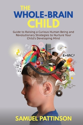 The Whole Brain Child: Guide to Raising a Curious Human Being and Revolutionary Strategies to Nurture Your Child's Developing Mind