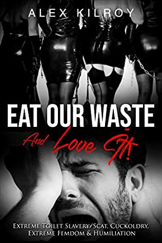 Eat Our Waste And Love It!: Extreme Toilet Slavery/Scat, Cuckoldry, Extreme Femdom & Humiliation