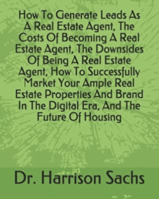 How To Generate Leads As A Real Estate Agent, The Costs Of Becoming A Real Estate Agent, The Downsides Of Being A Real Estate Agent, How To Successfully Market Your Ample Real Estate Properties And Brand In The Digital Era, And The Future Of Housing