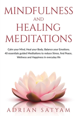 Mindfulness and Healing Meditations: Calm your Mind, Heal your Body, Balance your Emotions. 40 essential guided Meditations to reduce Stress, find Peace, Wellness and Happiness in everyday life.