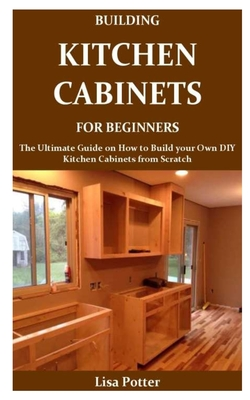 Building Kitchen Cabinets For Beginners The Ultimate Guide On How To Build Your Own Diy Kitchen Cabinets From Scratch By Lisa Potter