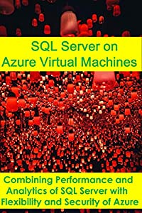 SQL Server on Azure Virtual Machines: Combining Performance and Analytics of SQL Server with Flexibility and Security of Azure