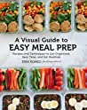 A Visual Guide to Easy Meal Prep: Recipes and Techniques to Get Organized, Save Time, and Eat Healthier