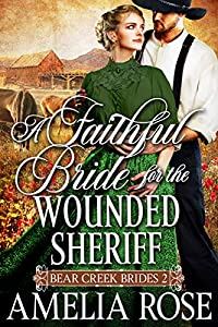 A Faithful Bride For The Wounded Sheriff: Historical Western Mail Order Bride Romance (Bear Creek Brides Book 2)