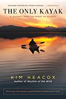 Only Kayak: A Journey Into the Heart of Alaska