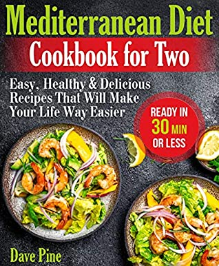 Mediterranean Diet Cookbook for Two: Easy, Healthy and Delicious Recipes That Will Make Your Life Way Easier (Ready in 30 Min or Less)