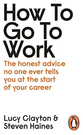 How to Go to Work: All the Advice You Need to Succeed at Your First Job