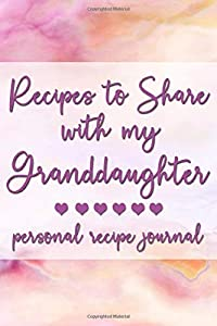 Recipes to Share With My Granddaughter: Personal Recipe Journal | A Family Heirloom Notebook to Share Special Handwritten Recipes with Those Who Mean the Most to You | MAKES A GREAT GIFT!