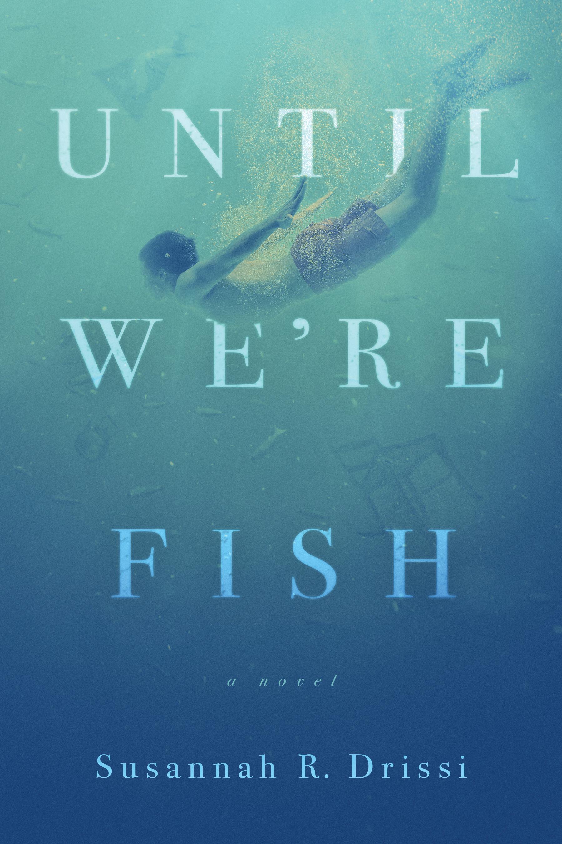 Until We're Fish by Susannah R. Drissi