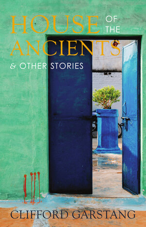 House of the Ancients and Other Stories by Clifford Garstang