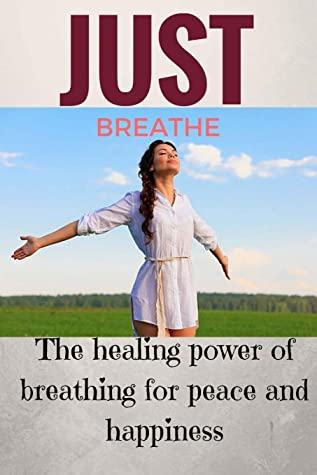 Just breathe: The healing power of breathing for peace and happiness