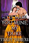 P.S. I'll Make You Mine, My Duke: A Steamy Historical Regency Romance Novel