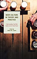 Beer Culture in Theory and Practice: Understanding Craft Beer Culture in the United States
