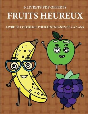 Livre de coloriage pour les enfants de 4 � 5 ans (Fruits heureux): Ce livre dispose de 40 pages � colorier sans stress pour r�duire la frustration et pour am�liorer la confiance. Ce livre aidera les jeunes enfants � d�velopper le contr�le de stylo et d'ex