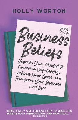 Business Beliefs: Upgrade Your Mindset to Overcome Self-Sabotage, Achieve Your Goals, and Transform Your Business (and Life)