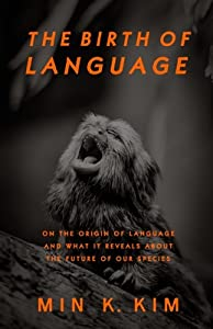 The Birth of Language: On the Origin of Language and What It Reveals About the Future of Our Species