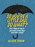 So You're a Little Sad, So What?: Nice Things to Say to Yourself on Bad Days and Other Essays