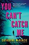 You Can't Catch Me by Catherine McKenzie