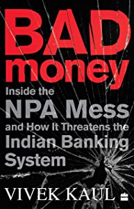 Bad Money : Inside the NPA Mess and How it Threatens the Indian Banking System
