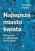 Najlepsze miasto świata. Warszawa w odbudowie 1944-1949