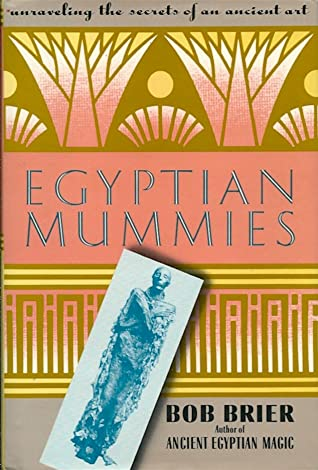 Egyptian Mummies Unraveling The Secrets Of An Ancient Art By Bob Brier