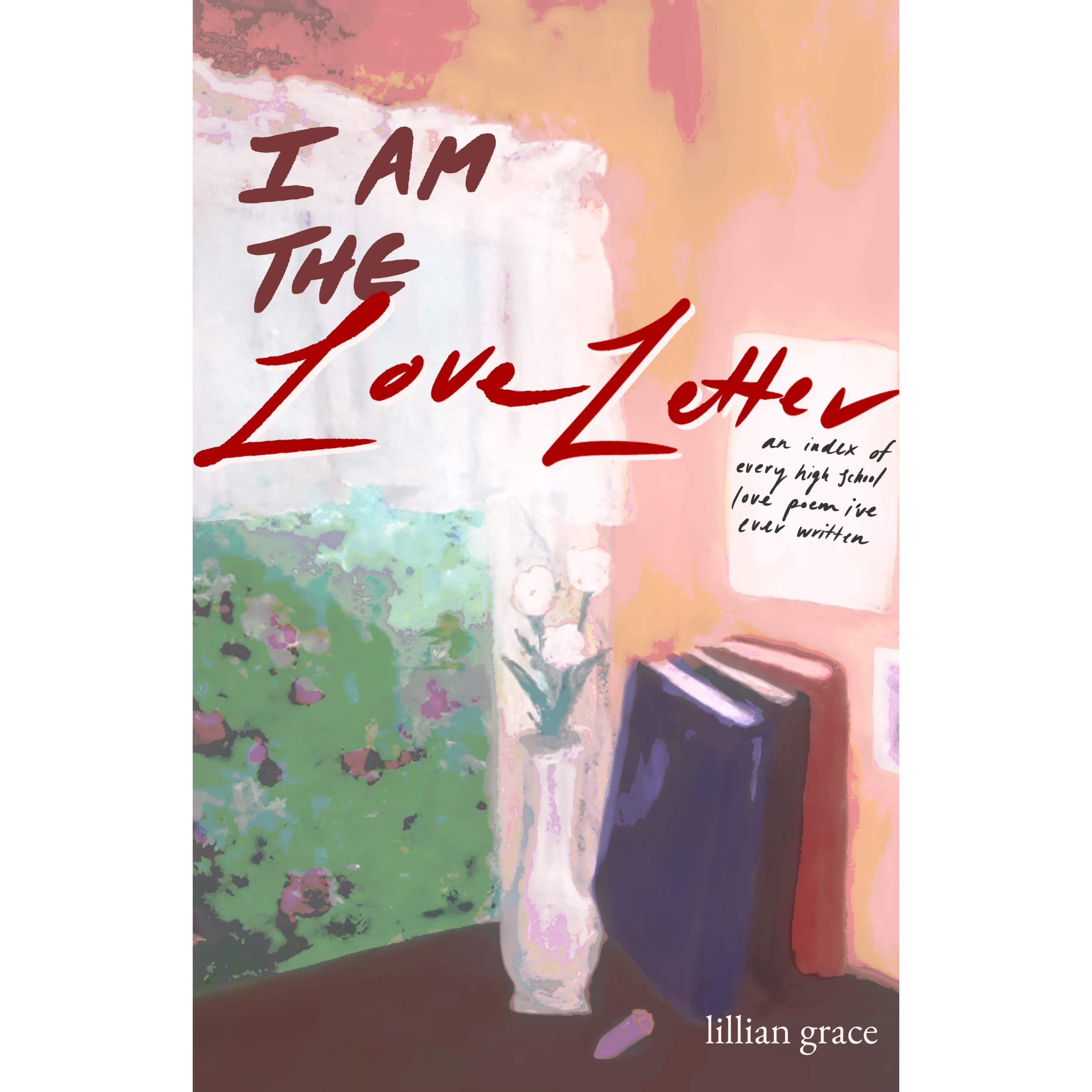 I Am The Love Letter An Index Of Every High School Love Poem I Ve Ever Written By Lillian Grace