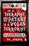 I'm a Therapist, and My Patient is a Vegan Terrorist: 6 Deadly Social Media Influencers (Dr. Harper Therapy Book 3)