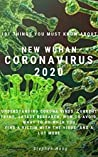 101 things you must know about NEW WUHAN CORONAVIRUS 2020: Understanding Corona Virus, Current Trend, Latest Research, How To Avoid, What To Do When You Find A Victim With The Virus, And A Lot More