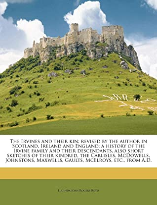 The Irvines and their kin; revised by the author in Scotland, Ireland and England; a history of the Irvine family and their descendants, also short ... Maxwells, Gaults, McElroys, etc., from A.D.