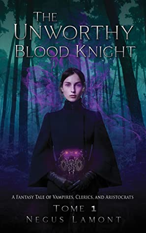 The Unworthy Blood Knight (A Fantasy Tale of Vampires, Clerics, and Aristocrats, #1)