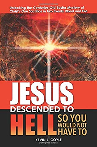 Jesus Descended To Hell So You Would Not Have To: Unlocking the Centuries-Old Easter Mystery of Christ's One Sacrifice in Two Events--Blood and Fire