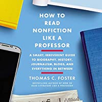 How to Read Nonfiction Like a Professor: A Smart, Irreverent Guide to the Biography, History, Journalism, Blogs, and Everything in Between