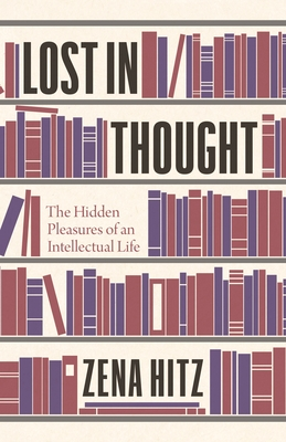 Lost in Thought: The Hidden Pleasures of an Intellectual Life
