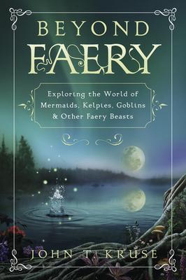 Beyond Faery: Exploring the World of Mermaids, Kelpies, Goblins & Other Faery Beasts