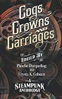 Cogs, Crowns, and Carriages: A Steampunk Anthology (Second Edition)