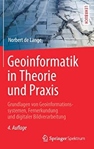 Geoinformatik in Theorie und Praxis: Grundlagen von Geoinformationssystemen, Fernerkundung und digitaler Bildverarbeitung