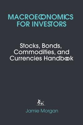 Macroeconomics for Investors: Stocks, Bonds, Commodities, and Currencies Handbook