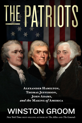 The Patriots: Alexander Hamilton, Thomas Jefferson, John Adams, and the Making of America
