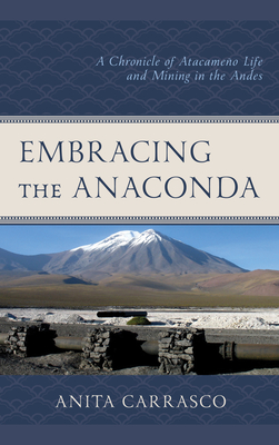 Embracing the Anaconda: A Chronicle of Atacame�o Life and Mining in the Andes